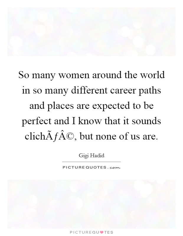 So many women around the world in so many different career paths and places are expected to be perfect and I know that it sounds cliché, but none of us are Picture Quote #1