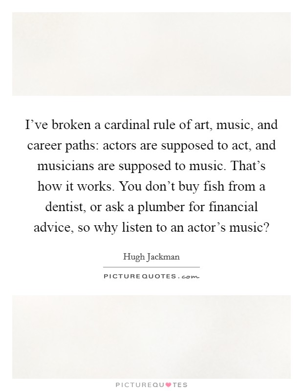 I've broken a cardinal rule of art, music, and career paths: actors are supposed to act, and musicians are supposed to music. That's how it works. You don't buy fish from a dentist, or ask a plumber for financial advice, so why listen to an actor's music? Picture Quote #1
