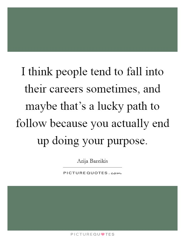 I think people tend to fall into their careers sometimes, and maybe that's a lucky path to follow because you actually end up doing your purpose Picture Quote #1