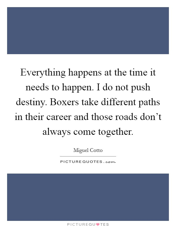 Everything happens at the time it needs to happen. I do not push destiny. Boxers take different paths in their career and those roads don't always come together Picture Quote #1