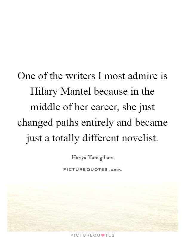 One of the writers I most admire is Hilary Mantel because in the middle of her career, she just changed paths entirely and became just a totally different novelist. Picture Quote #1