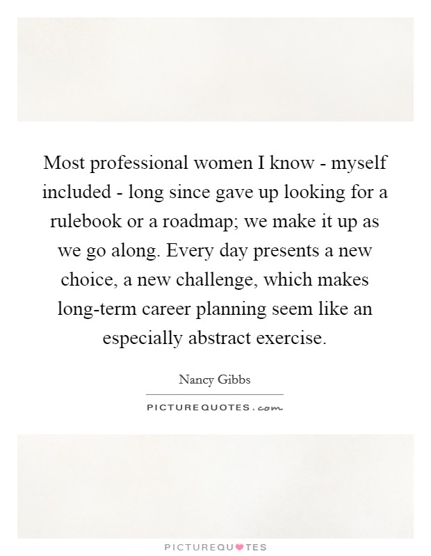 Most professional women I know - myself included - long since gave up looking for a rulebook or a roadmap; we make it up as we go along. Every day presents a new choice, a new challenge, which makes long-term career planning seem like an especially abstract exercise Picture Quote #1