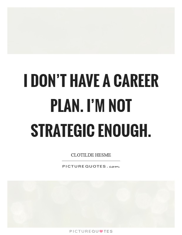 I don't have a career plan. I'm not strategic enough Picture Quote #1