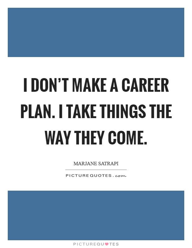I don't make a career plan. I take things the way they come Picture Quote #1