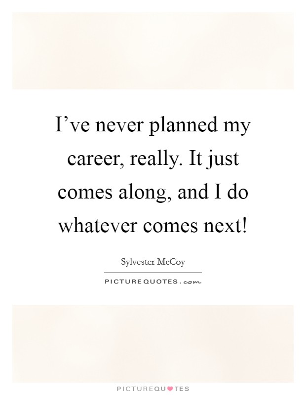 I've never planned my career, really. It just comes along, and I do whatever comes next! Picture Quote #1