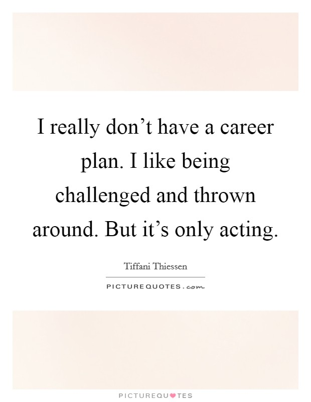 I really don't have a career plan. I like being challenged and thrown around. But it's only acting Picture Quote #1