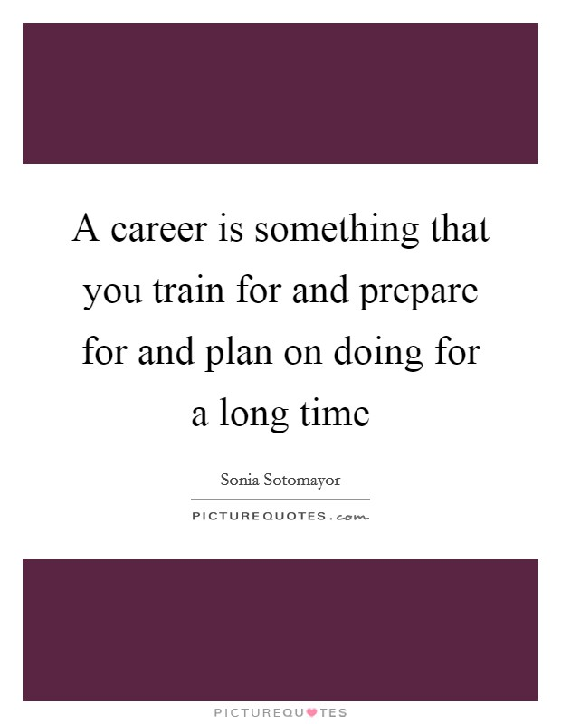 A career is something that you train for and prepare for and plan on doing for a long time Picture Quote #1