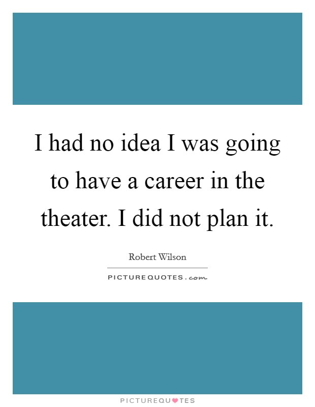 I had no idea I was going to have a career in the theater. I did not plan it Picture Quote #1