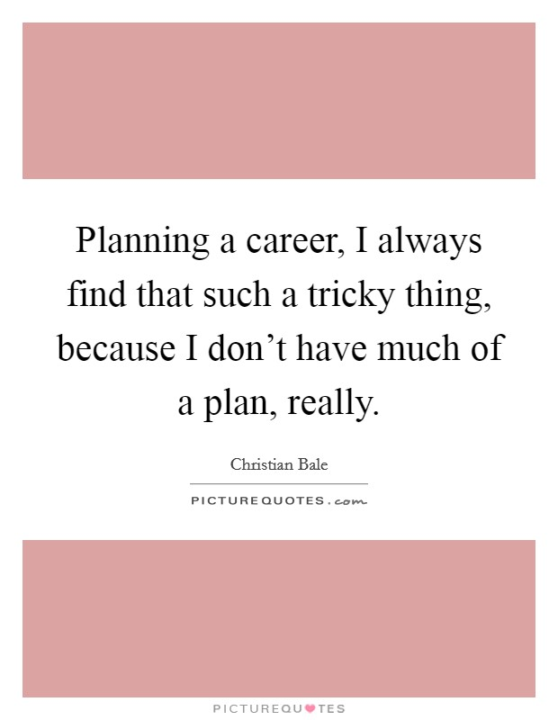Planning a career, I always find that such a tricky thing, because I don't have much of a plan, really Picture Quote #1