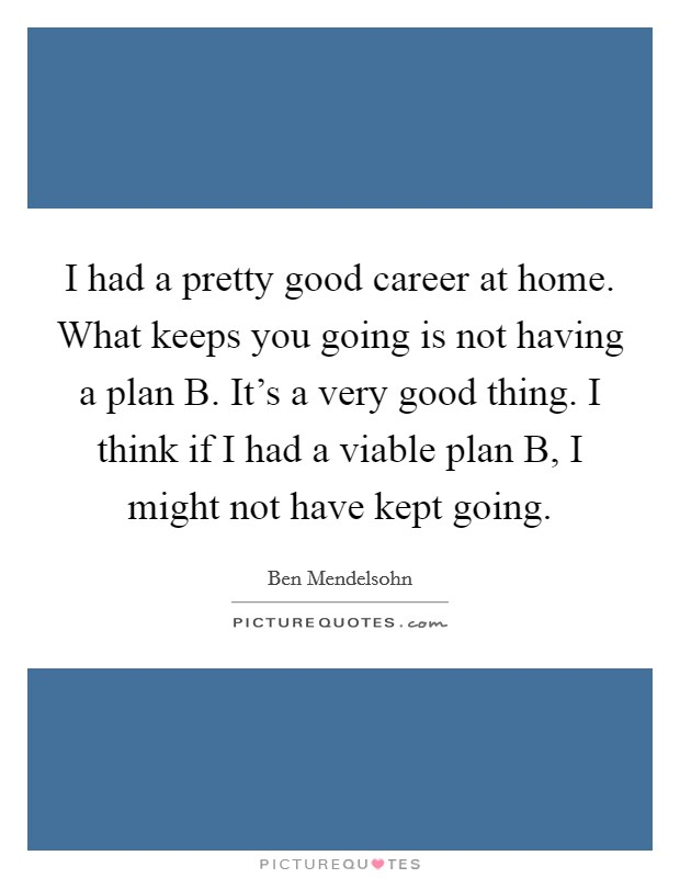 I had a pretty good career at home. What keeps you going is not having a plan B. It's a very good thing. I think if I had a viable plan B, I might not have kept going Picture Quote #1