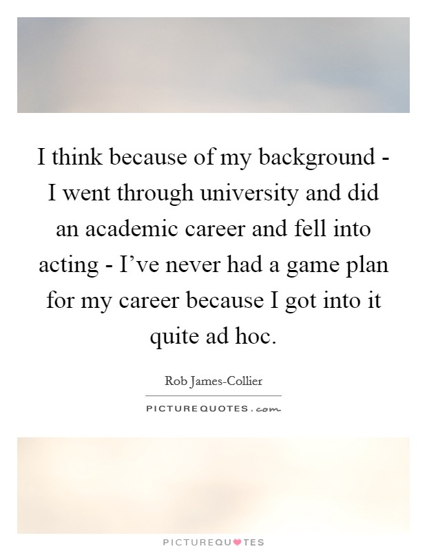 I think because of my background - I went through university and did an academic career and fell into acting - I've never had a game plan for my career because I got into it quite ad hoc Picture Quote #1
