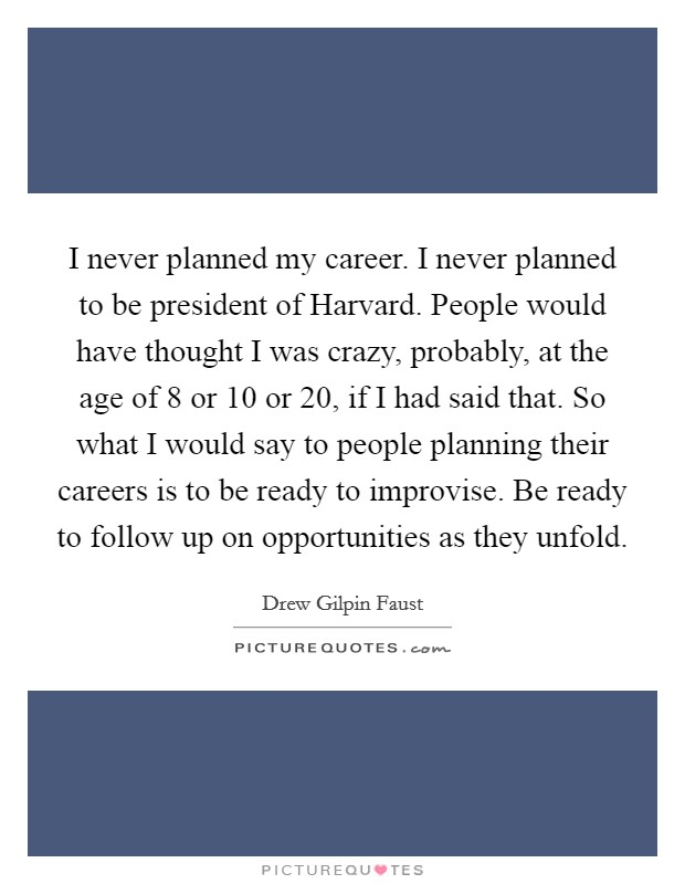 I never planned my career. I never planned to be president of Harvard. People would have thought I was crazy, probably, at the age of 8 or 10 or 20, if I had said that. So what I would say to people planning their careers is to be ready to improvise. Be ready to follow up on opportunities as they unfold Picture Quote #1