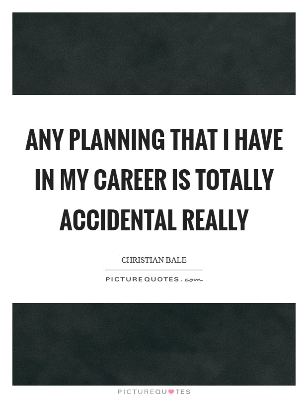 Any planning that I have in my career is totally accidental really Picture Quote #1