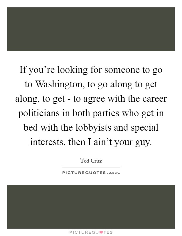 If you're looking for someone to go to Washington, to go along to get along, to get - to agree with the career politicians in both parties who get in bed with the lobbyists and special interests, then I ain't your guy Picture Quote #1