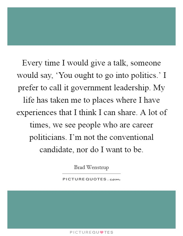 Every time I would give a talk, someone would say, 'You ought to go into politics.' I prefer to call it government leadership. My life has taken me to places where I have experiences that I think I can share. A lot of times, we see people who are career politicians. I'm not the conventional candidate, nor do I want to be Picture Quote #1