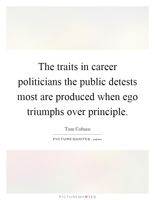 The traits in career politicians the public detests most are produced when ego triumphs over principle Picture Quote #1
