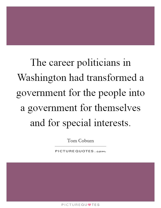 The career politicians in Washington had transformed a government for the people into a government for themselves and for special interests Picture Quote #1