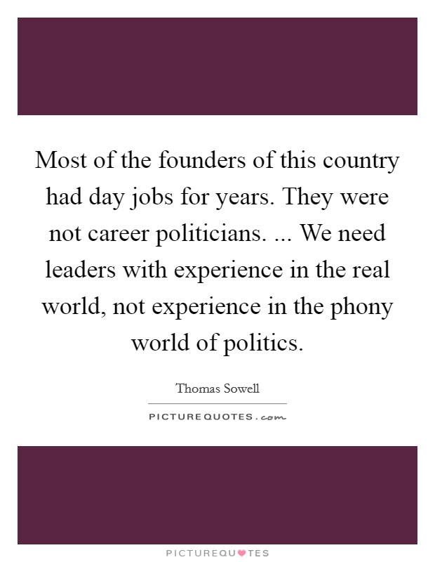 Most of the founders of this country had day jobs for years. They were not career politicians. ... We need leaders with experience in the real world, not experience in the phony world of politics Picture Quote #1