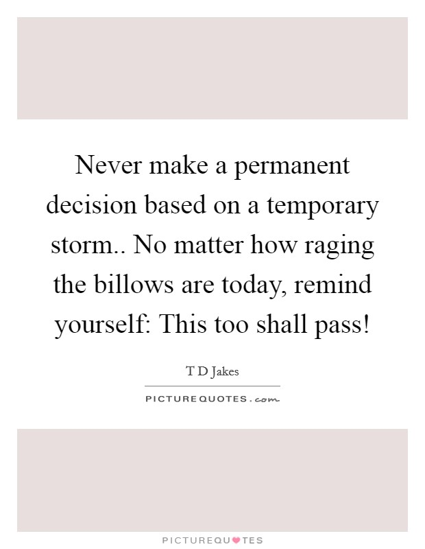 Never make a permanent decision based on a temporary storm.. No matter how raging the billows are today, remind yourself: This too shall pass! Picture Quote #1