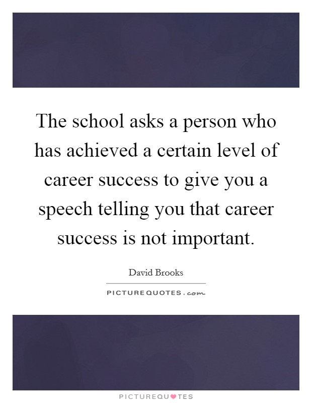 The school asks a person who has achieved a certain level of career success to give you a speech telling you that career success is not important Picture Quote #1