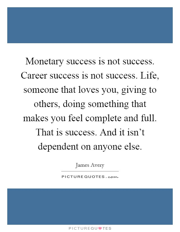 Monetary success is not success. Career success is not success. Life, someone that loves you, giving to others, doing something that makes you feel complete and full. That is success. And it isn't dependent on anyone else Picture Quote #1