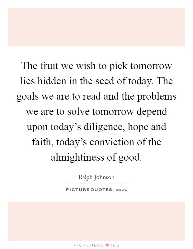 The fruit we wish to pick tomorrow lies hidden in the seed of today. The goals we are to read and the problems we are to solve tomorrow depend upon today's diligence, hope and faith, today's conviction of the almightiness of good Picture Quote #1