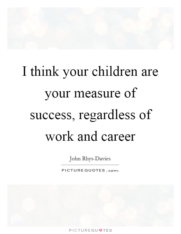 I think your children are your measure of success, regardless of work and career Picture Quote #1