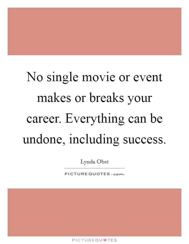 No single movie or event makes or breaks your career. Everything can be undone, including success Picture Quote #1