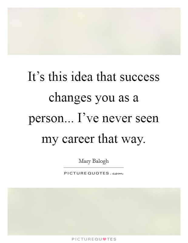 It's this idea that success changes you as a person... I've never seen my career that way Picture Quote #1