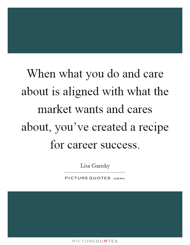When what you do and care about is aligned with what the market wants and cares about, you've created a recipe for career success Picture Quote #1