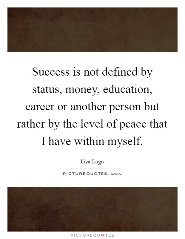 Success is not defined by status, money, education, career or another person but rather by the level of peace that I have within myself Picture Quote #1