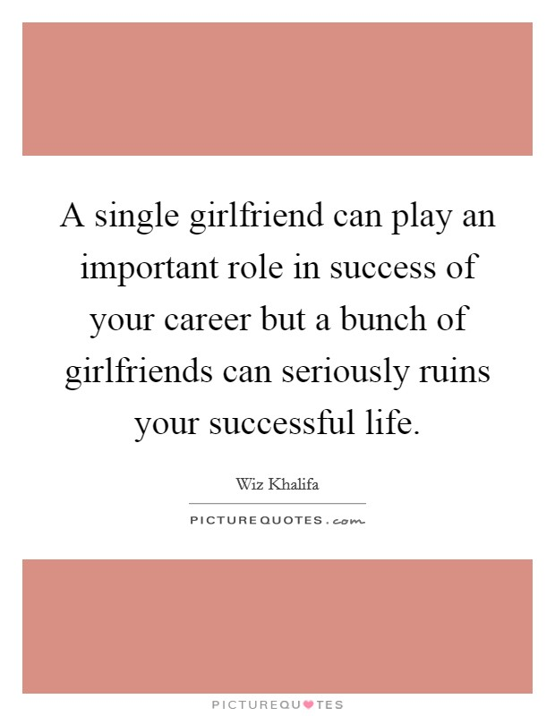 A single girlfriend can play an important role in success of your career but a bunch of girlfriends can seriously ruins your successful life Picture Quote #1