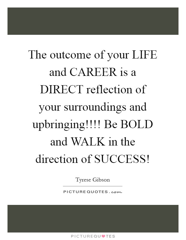 The outcome of your LIFE and CAREER is a DIRECT reflection of your surroundings and upbringing!!!! Be BOLD and WALK in the direction of SUCCESS! Picture Quote #1