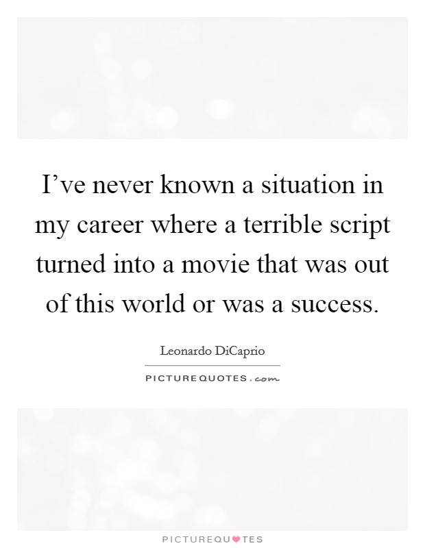 I've never known a situation in my career where a terrible script turned into a movie that was out of this world or was a success Picture Quote #1