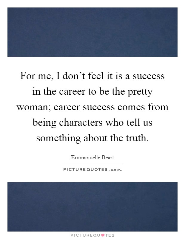 For me, I don't feel it is a success in the career to be the pretty woman; career success comes from being characters who tell us something about the truth Picture Quote #1