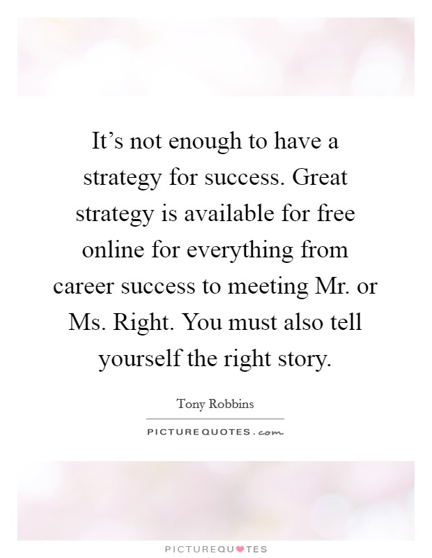 It's not enough to have a strategy for success. Great strategy is available for free online for everything from career success to meeting Mr. or Ms. Right. You must also tell yourself the right story Picture Quote #1