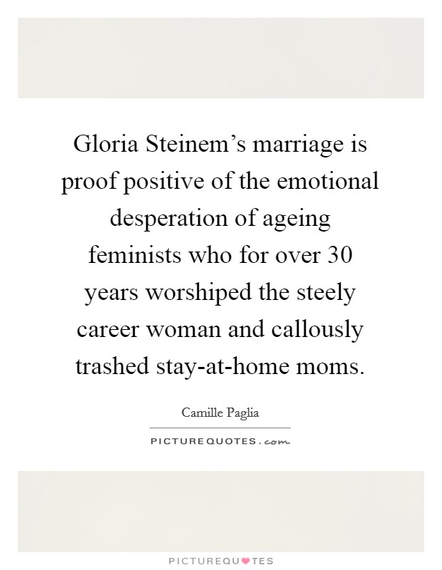 Gloria Steinem's marriage is proof positive of the emotional desperation of ageing feminists who for over 30 years worshiped the steely career woman and callously trashed stay-at-home moms Picture Quote #1