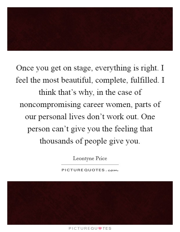 Once you get on stage, everything is right. I feel the most beautiful, complete, fulfilled. I think that's why, in the case of noncompromising career women, parts of our personal lives don't work out. One person can't give you the feeling that thousands of people give you Picture Quote #1