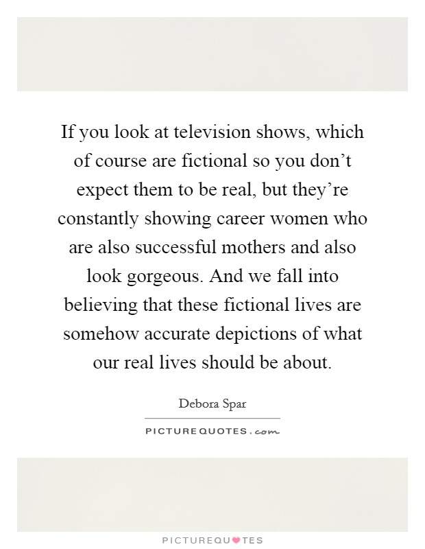 If you look at television shows, which of course are fictional so you don't expect them to be real, but they're constantly showing career women who are also successful mothers and also look gorgeous. And we fall into believing that these fictional lives are somehow accurate depictions of what our real lives should be about Picture Quote #1