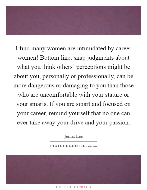 I find many women are intimidated by career women! Bottom line: snap judgments about what you think others' perceptions might be about you, personally or professionally, can be more dangerous or damaging to you than those who are uncomfortable with your stature or your smarts. If you are smart and focused on your career, remind yourself that no one can ever take away your drive and your passion Picture Quote #1