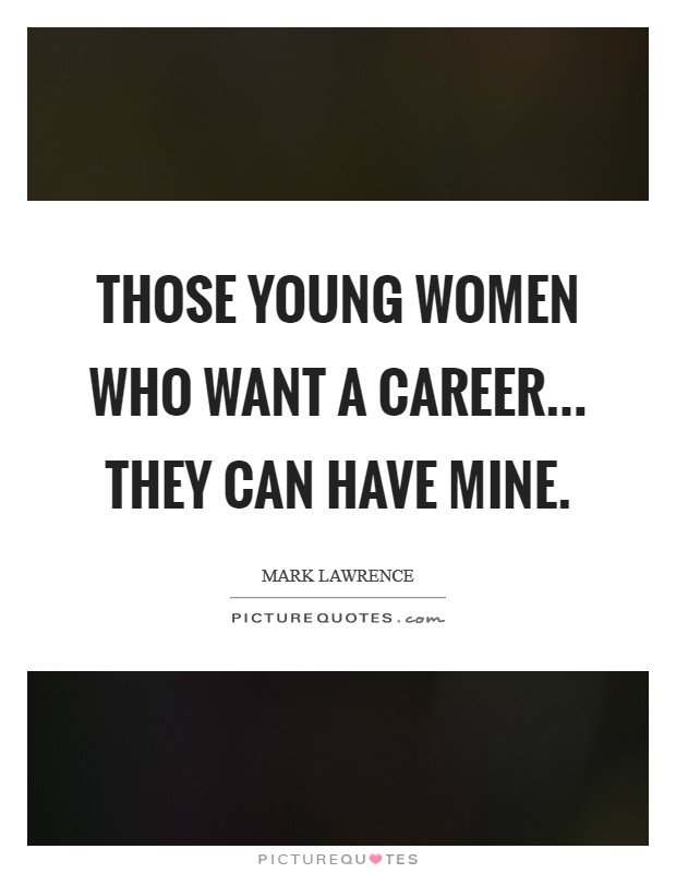 Those young women who want a career... They can have mine Picture Quote #1