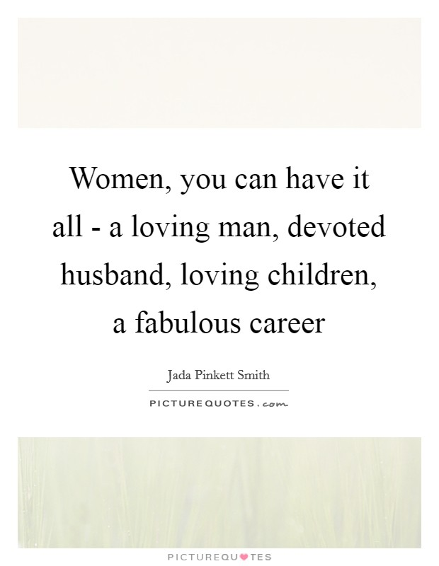 Women, you can have it all - a loving man, devoted husband, loving children, a fabulous career Picture Quote #1