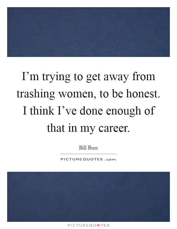 I'm trying to get away from trashing women, to be honest. I think I've done enough of that in my career Picture Quote #1