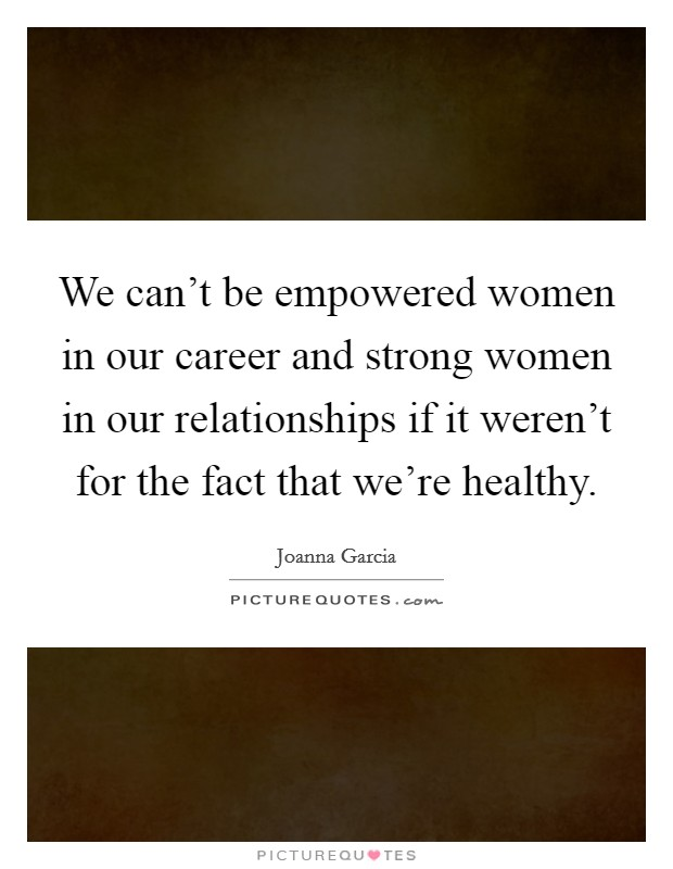 We can't be empowered women in our career and strong women in our relationships if it weren't for the fact that we're healthy Picture Quote #1
