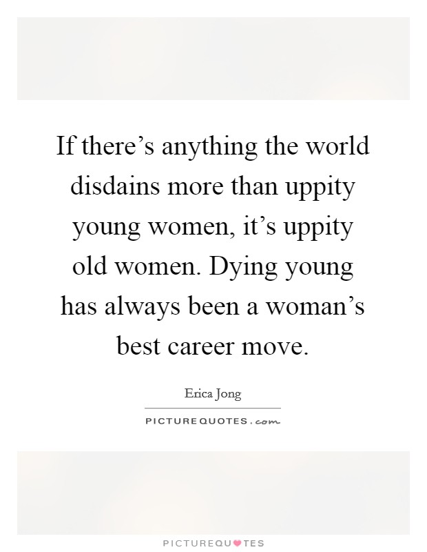 If there's anything the world disdains more than uppity young women, it's uppity old women. Dying young has always been a woman's best career move Picture Quote #1