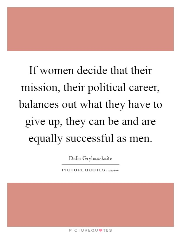 If women decide that their mission, their political career, balances out what they have to give up, they can be and are equally successful as men Picture Quote #1