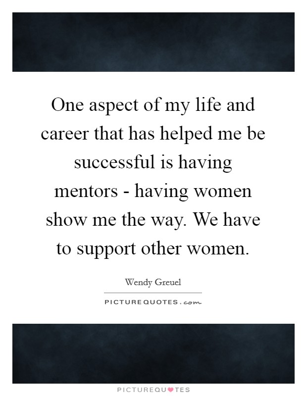 One aspect of my life and career that has helped me be successful is having mentors - having women show me the way. We have to support other women Picture Quote #1