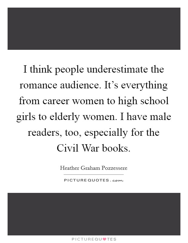 I think people underestimate the romance audience. It's everything from career women to high school girls to elderly women. I have male readers, too, especially for the Civil War books Picture Quote #1