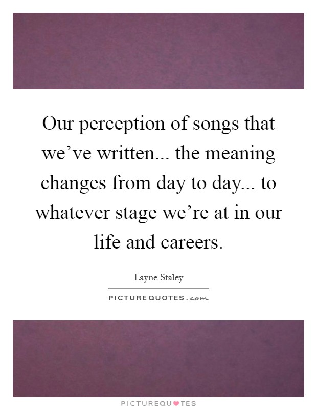 Our perception of songs that we've written... the meaning changes from day to day... to whatever stage we're at in our life and careers Picture Quote #1