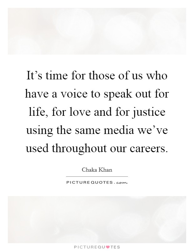 It's time for those of us who have a voice to speak out for life, for love and for justice using the same media we've used throughout our careers Picture Quote #1